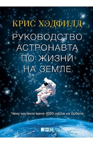 Руководство астронавта по жизни на Земле: чему научили меня 4000 часов на орбите