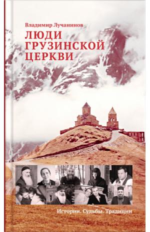 Люди грузинской церкви. Истории. Судьбы. Традиции. Лучанинов В.