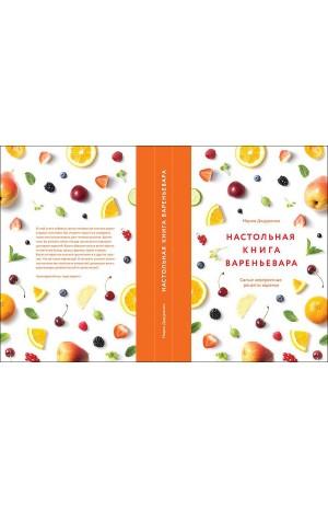Настольная книга вареньевара. Самые невероятные рецепты варенья